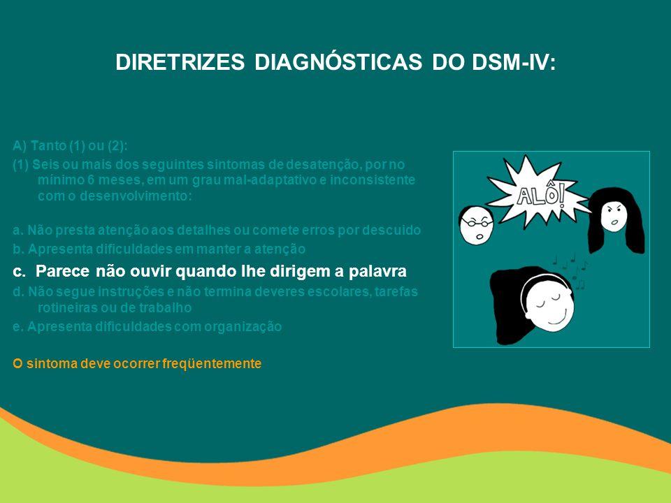 DIRETRIZES DIAGNÓSTICAS DO DSM-IV: A) Tanto (1) ou (2): (1) Seis ou mais dos seguintes sintomas de desatenção, por no mínimo 6 meses, em um grau mal-adaptativo e inconsistente com o desenvolvimento: a.