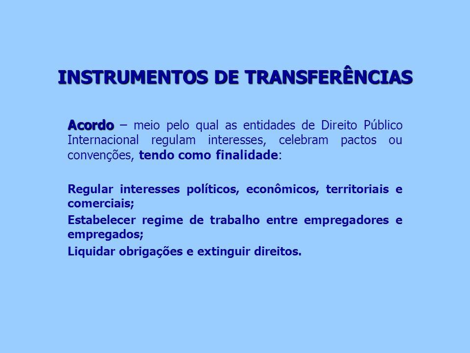 INSTRUMENTOS DE TRANSFERÊNCIAS Acordo Acordo – meio pelo qual as entidades de Direito Público Internacional regulam interesses, celebram pactos ou con