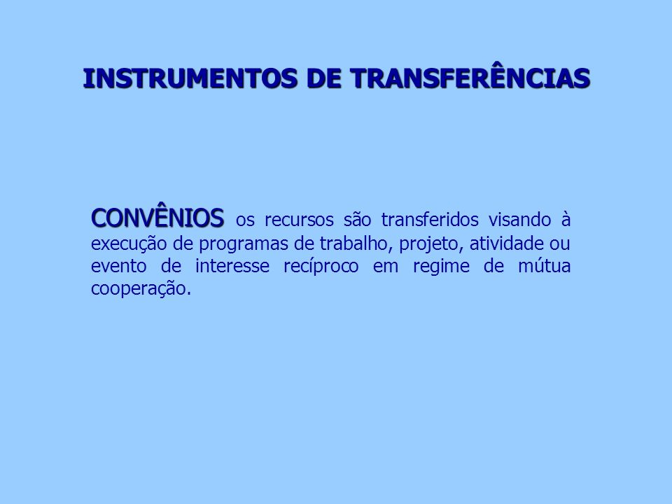 INSTRUMENTOS DE TRANSFERÊNCIAS CONVÊNIOS CONVÊNIOS os recursos são transferidos visando à execução de programas de trabalho, projeto, atividade ou eve