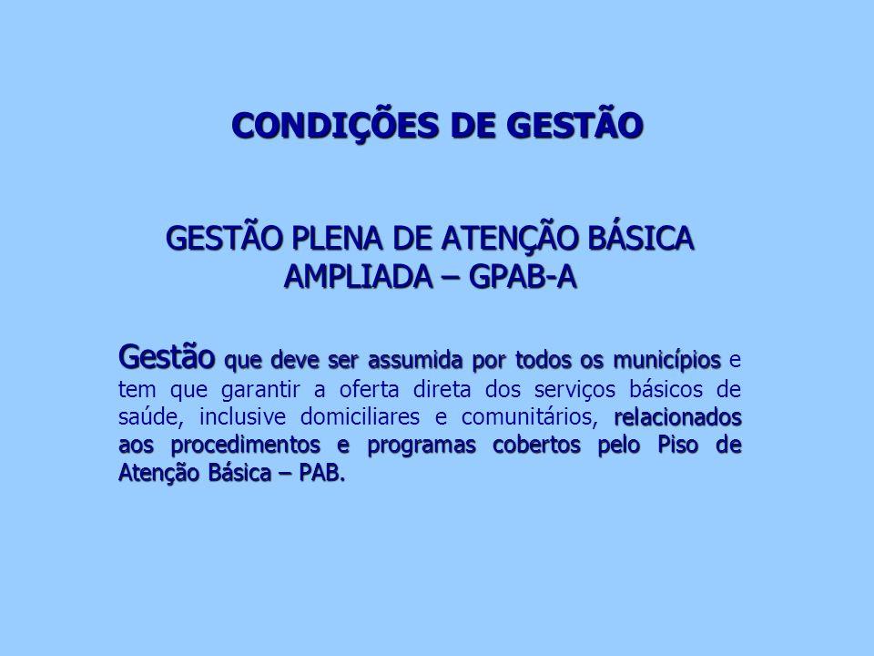 CONDIÇÕES DE GESTÃO GESTÃO PLENA DE ATENÇÃO BÁSICA AMPLIADA – GPAB-A Gestão que deve ser assumida por todos os municípios relacionados aos procediment