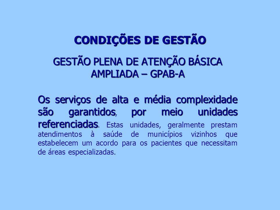 CONDIÇÕES DE GESTÃO GESTÃO PLENA DE ATENÇÃO BÁSICA AMPLIADA – GPAB-A Os serviços de alta e média complexidade são garantidospor meio unidades referenc