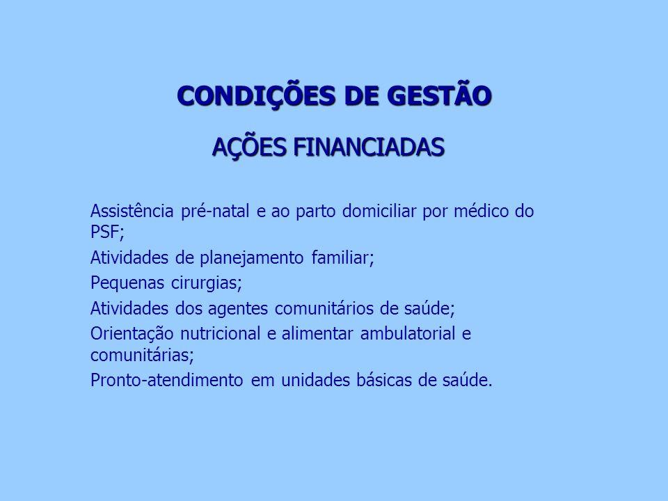 CONDIÇÕES DE GESTÃO AÇÕES FINANCIADAS Assistência pré-natal e ao parto domiciliar por médico do PSF; Atividades de planejamento familiar; Pequenas cir