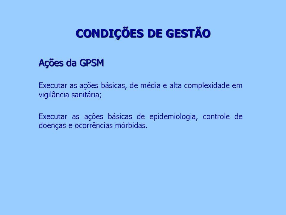 CONDIÇÕES DE GESTÃO CONDIÇÕES DE GESTÃO Ações da GPSM Executar as ações básicas, de média e alta complexidade em vigilância sanitária; Executar as açõ