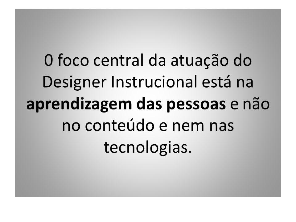0 foco central da atuação do Designer Instrucional está na aprendizagem das pessoas e não no conteúdo e nem nas tecnologias.