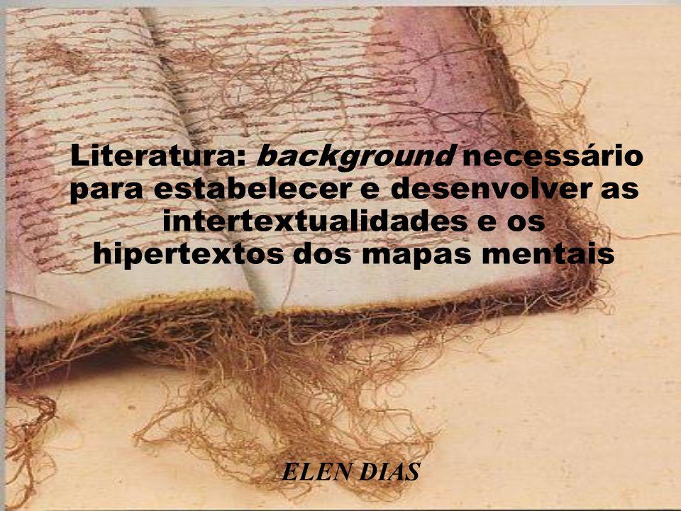 Literatura: background necessário para estabelecer e desenvolver as intertextualidades e os hipertextos dos mapas mentais ELEN DIAS
