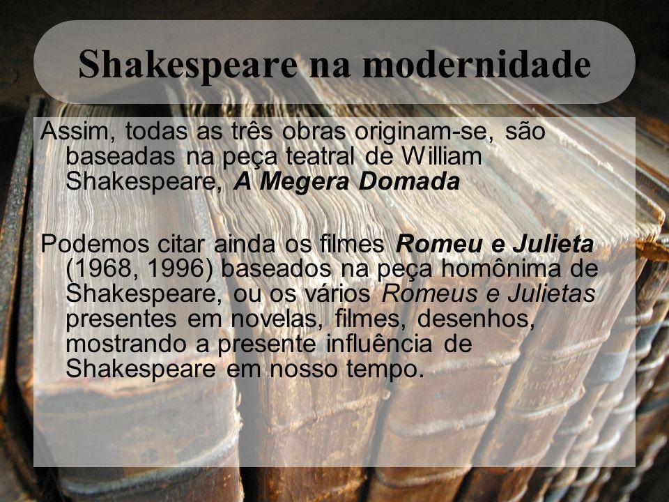 Shakespeare na modernidade Assim, todas as três obras originam-se, são baseadas na peça teatral de William Shakespeare, A Megera Domada Podemos citar
