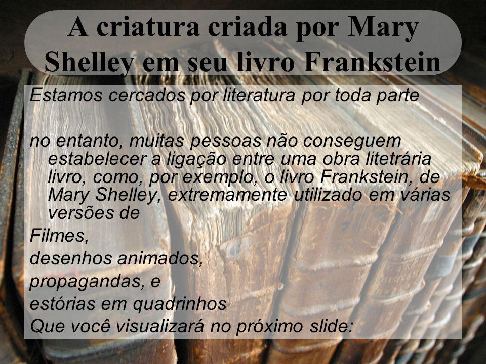 A criatura criada por Mary Shelley em seu livro Frankstein Estamos cercados por literatura por toda parte no entanto, muitas pessoas não conseguem est