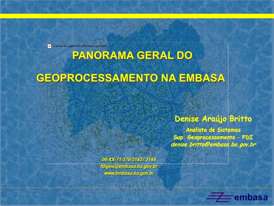 embasa Denise Araújo Britto Analista de Sistemas Sup. Geoprocessamento - FDI denise.britto@embasa.ba.gov.br 00-XX-71-270-3143 / 3144 fdigeo@embasa.ba.