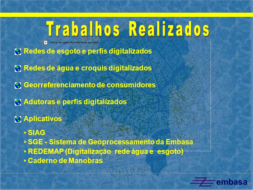 embasa Redes de esgoto e perfis digitalizados Redes de água e croquis digitalizados Georreferenciamento de consumidores Adutoras e perfis digitalizado