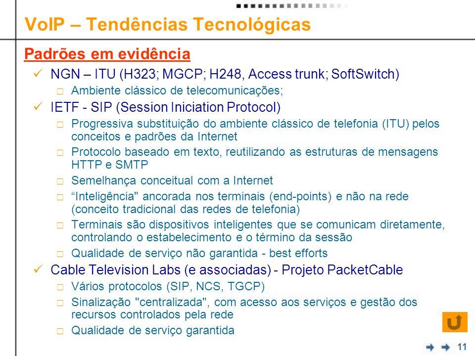 11 VoIP – Tendências Tecnológicas NGN – ITU (H323; MGCP; H248, Access trunk; SoftSwitch) Ambiente clássico de telecomunicações; IETF - SIP (Session Iniciation Protocol) Progressiva substituição do ambiente clássico de telefonia (ITU) pelos conceitos e padrões da Internet Protocolo baseado em texto, reutilizando as estruturas de mensagens HTTP e SMTP Semelhança conceitual com a Internet Inteligência ancorada nos terminais (end-points) e não na rede (conceito tradicional das redes de telefonia) Terminais são dispositivos inteligentes que se comunicam diretamente, controlando o estabelecimento e o término da sessão Qualidade de serviço não garantida - best efforts Cable Television Labs (e associadas) - Projeto PacketCable Vários protocolos (SIP, NCS, TGCP) Sinalização centralizada , com acesso aos serviços e gestão dos recursos controlados pela rede Qualidade de serviço garantida Padrões em evidência