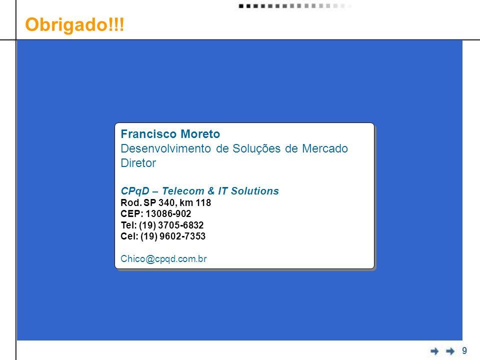 9 Francisco Moreto Desenvolvimento de Soluções de Mercado Diretor CPqD – Telecom & IT Solutions Rod. SP 340, km 118 CEP: 13086-902 Tel: (19) 3705-6832