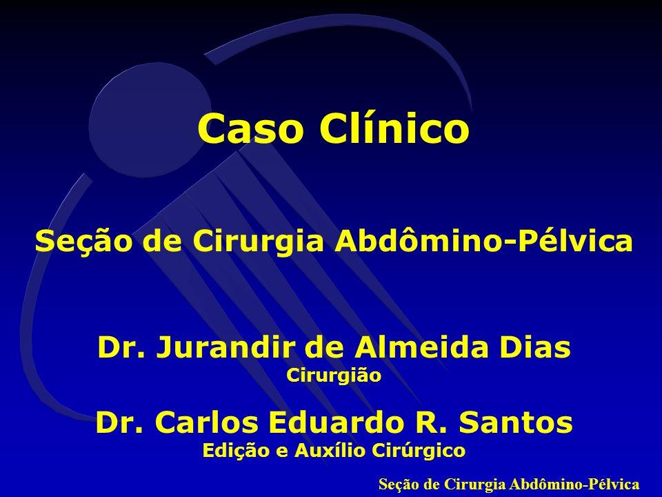 Seção de Cirurgia Abdômino-Pélvica Caso Clínico Seção de Cirurgia Abdômino-Pélvica Dr. Jurandir de Almeida Dias Cirurgião Dr. Carlos Eduardo R. Santos
