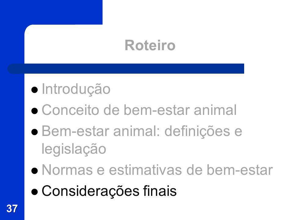 Roteiro Introdução Conceito de bem-estar animal Bem-estar animal: definições e legislação Normas e estimativas de bem-estar Considerações finais 37