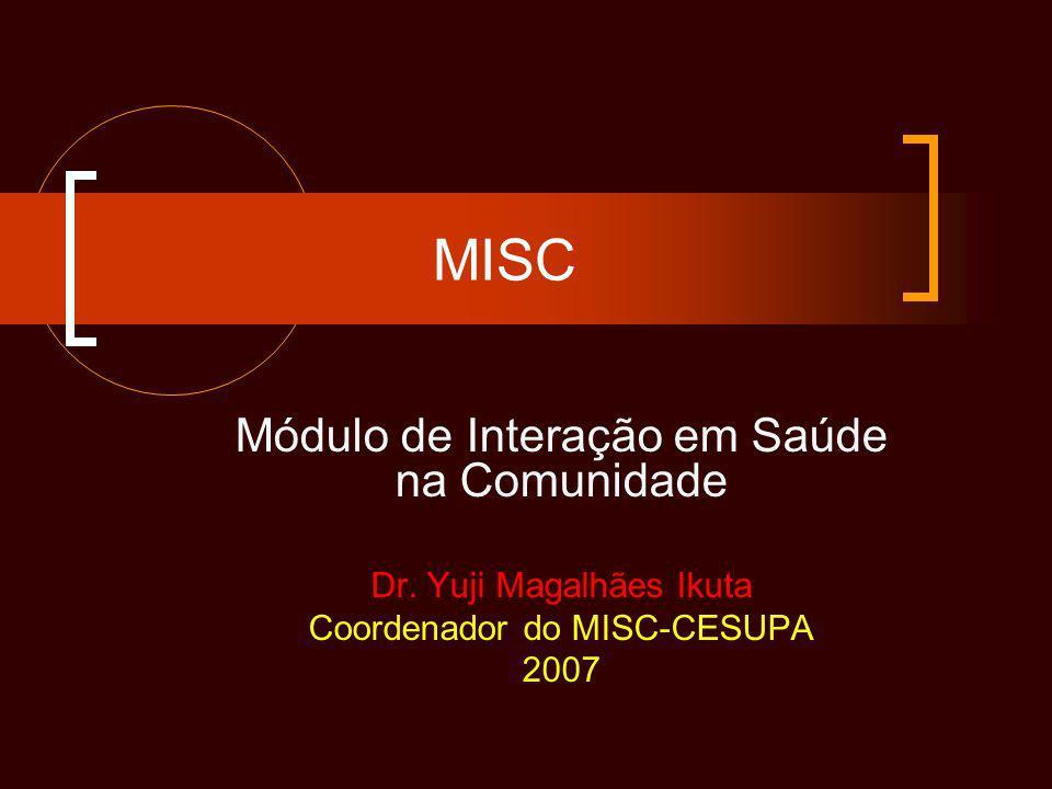 MISC Módulo de Interação em Saúde na Comunidade Dr. Yuji Magalhães Ikuta Coordenador do MISC-CESUPA 2007