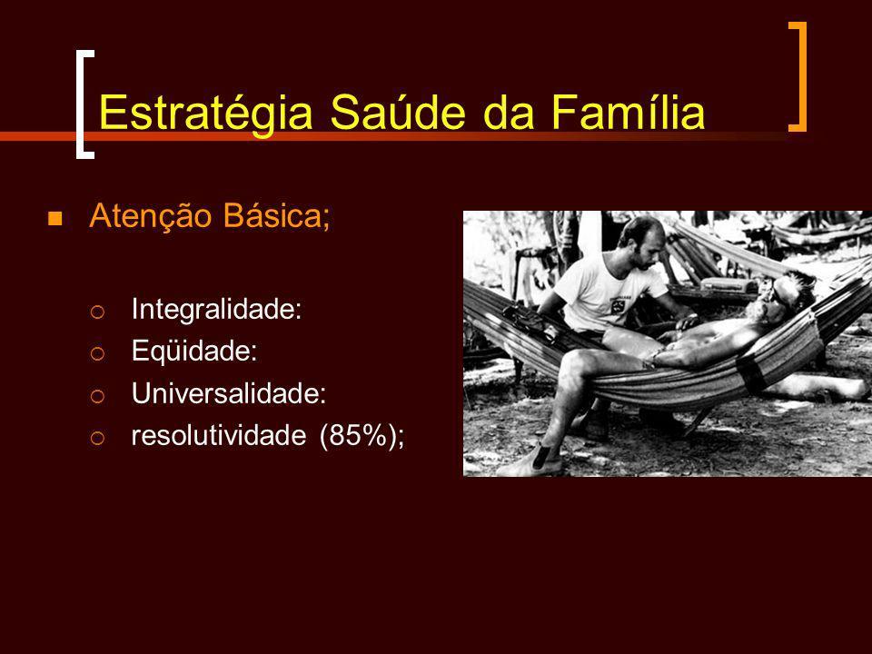 Estratégia Saúde da Família Atenção Básica; Integralidade: Eqüidade: Universalidade: resolutividade (85%);