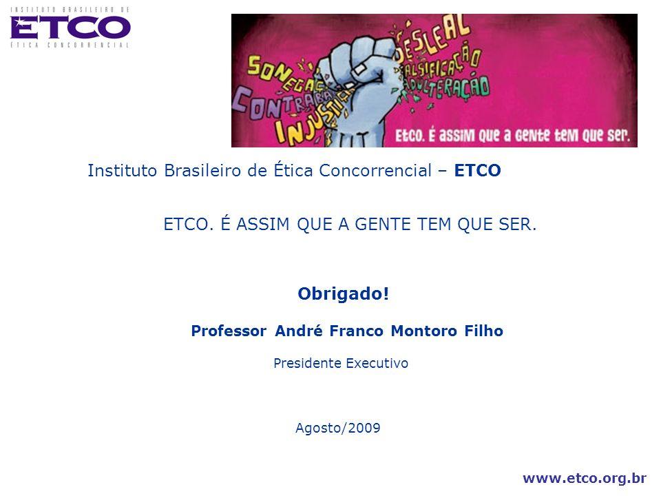 www.etco.org.br Instituto Brasileiro de Ética Concorrencial – ETCO ETCO. É ASSIM QUE A GENTE TEM QUE SER. Obrigado! Professor André Franco Montoro Fil