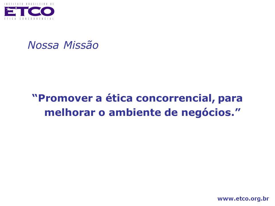 www.etco.org.br Promover a ética concorrencial, para melhorar o ambiente de negócios. Nossa Missão