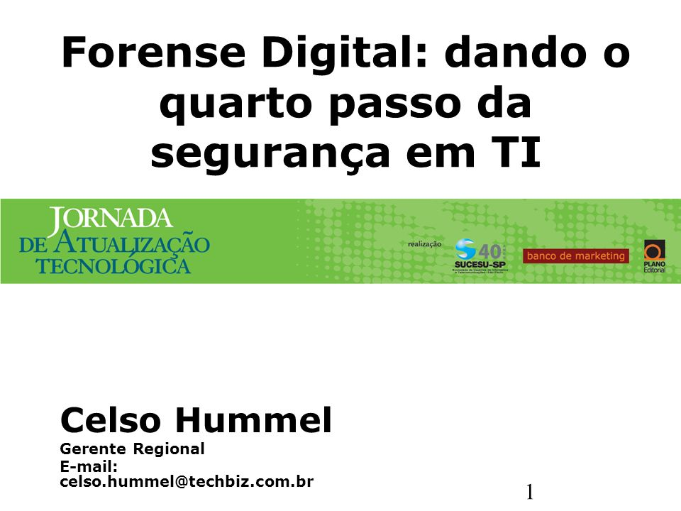 1 Forense Digital: dando o quarto passo da segurança em TI Celso Hummel Gerente Regional E-mail: celso.hummel@techbiz.com.br