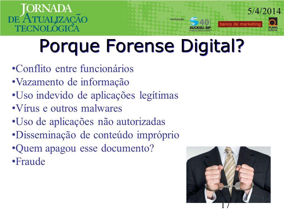 Porque Forense Digital? 5/4/2014 17 Conflito entre funcionários Vazamento de informação Uso indevido de aplicações legítimas Vírus e outros malwares U