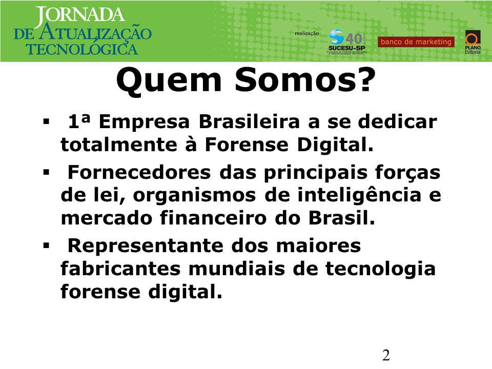 Quem Somos? 1ª Empresa Brasileira a se dedicar totalmente à Forense Digital. Fornecedores das principais forças de lei, organismos de inteligência e m