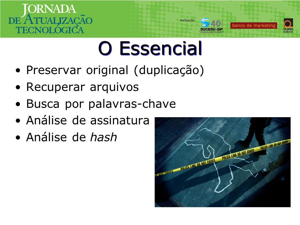O Essencial Preservar original (duplicação) Recuperar arquivos Busca por palavras-chave Análise de assinatura Análise de hash