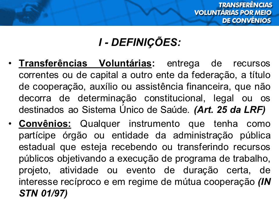I - DEFINIÇÕES: Transferências Voluntárias: entrega de recursos correntes ou de capital a outro ente da federação, a título de cooperação, auxílio ou