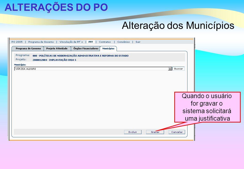 ALTERAÇÕES DO PO Alteração dos Municípios Quando o usuário for gravar o sistema solicitará uma justificativa