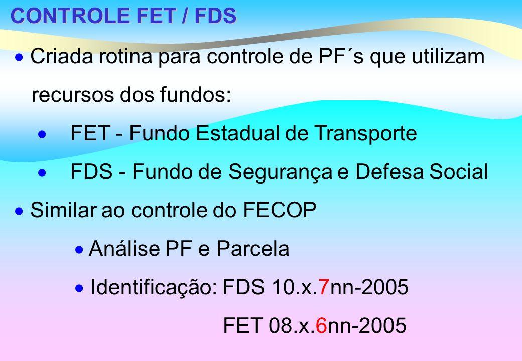 CONTROLE FET / FDS Criada rotina para controle de PF´s que utilizam recursos dos fundos: FET - Fundo Estadual de Transporte FDS - Fundo de Segurança e Defesa Social Similar ao controle do FECOP Análise PF e Parcela Identificação: FDS 10.x.7nn-2005 FET 08.x.6nn-2005