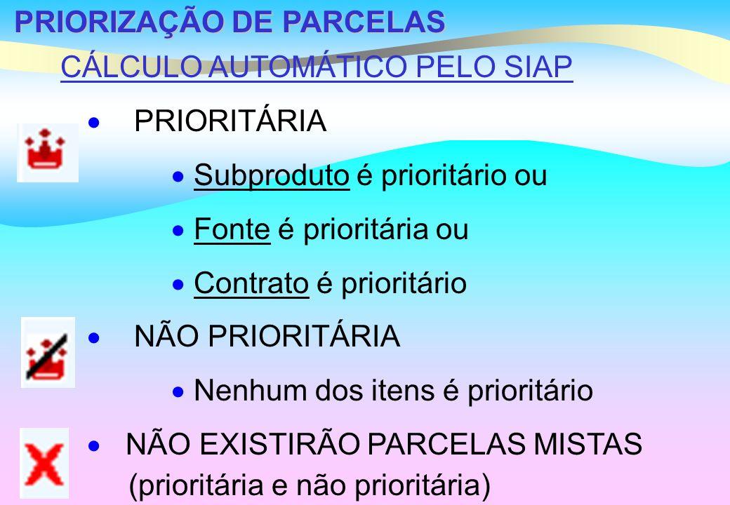 PRIORIZAÇÃO DE PARCELAS CÁLCULO AUTOMÁTICO PELO SIAP PRIORITÁRIA Subproduto é prioritário ou Fonte é prioritária ou Contrato é prioritário NÃO PRIORITÁRIA Nenhum dos itens é prioritário NÃO EXISTIRÃO PARCELAS MISTAS (prioritária e não prioritária)