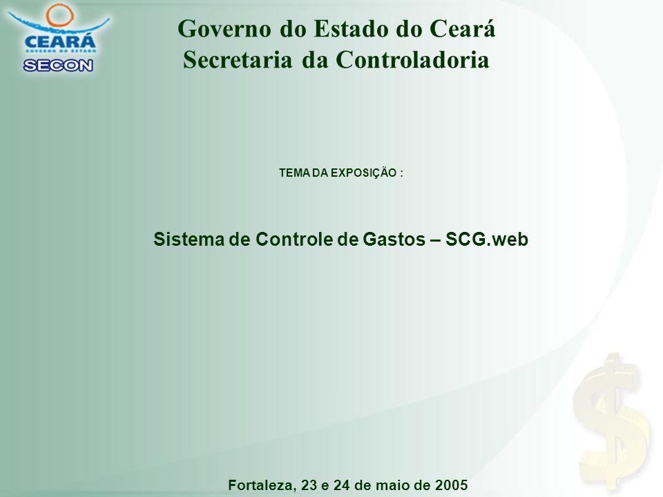 Fortaleza, 23 e 24 de maio de 2005 TEMA DA EXPOSIÇÃO : Sistema de Controle de Gastos – SCG.web Governo do Estado do Ceará Secretaria da Controladoria