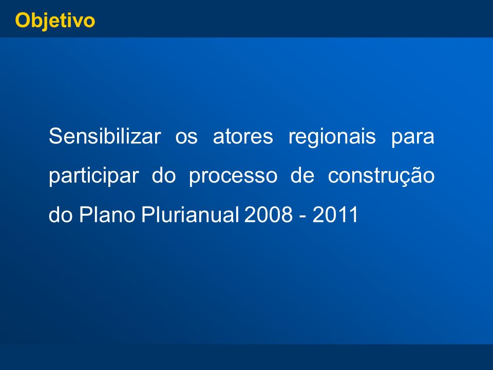 Objetivo Sensibilizar os atores regionais para participar do processo de construção do Plano Plurianual 2008 - 2011