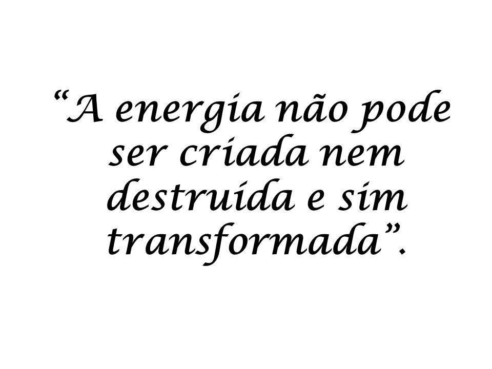 A energia não pode ser criada nem destruída e sim transformada.