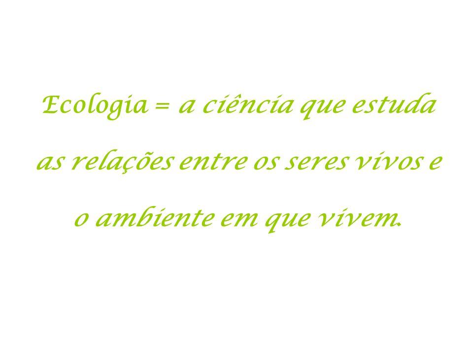 Ecologia = a ciência que estuda as relações entre os seres vivos e o ambiente em que vivem.