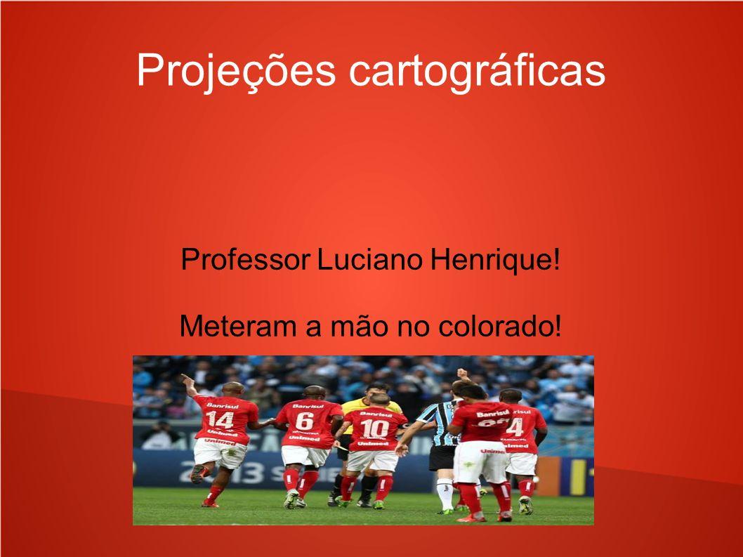 Projeções cartográficas Professor Luciano Henrique! Meteram a mão no colorado!