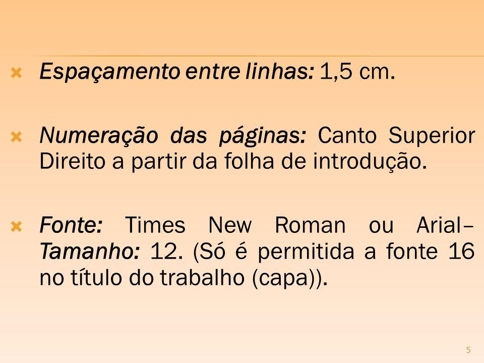 Espaçamento entre linhas: 1,5 cm. Numeração das páginas: Canto Superior Direito a partir da folha de introdução. Fonte: Times New Roman ou Arial– Tama
