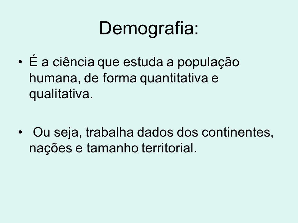 Demografia: É a ciência que estuda a população humana, de forma quantitativa e qualitativa. Ou seja, trabalha dados dos continentes, nações e tamanho