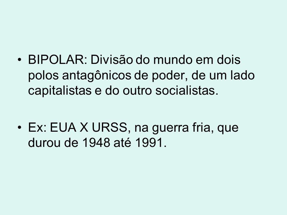 BIPOLAR: Divisão do mundo em dois polos antagônicos de poder, de um lado capitalistas e do outro socialistas. Ex: EUA X URSS, na guerra fria, que duro