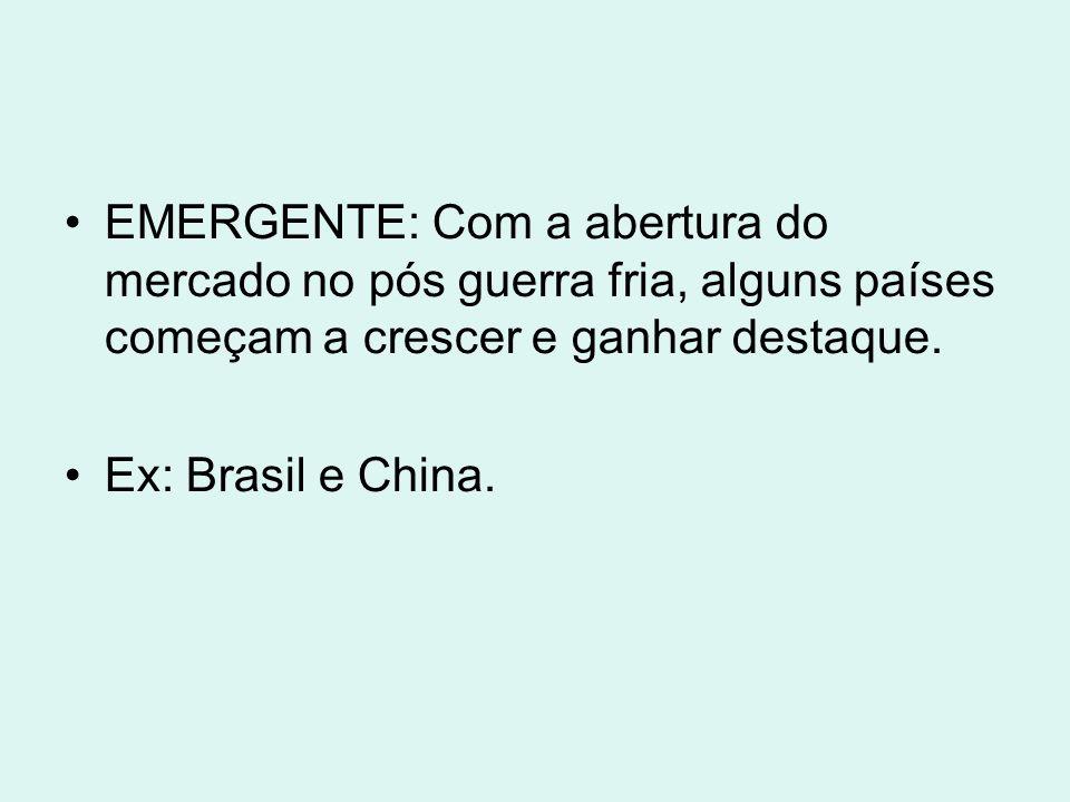 EMERGENTE: Com a abertura do mercado no pós guerra fria, alguns países começam a crescer e ganhar destaque. Ex: Brasil e China.