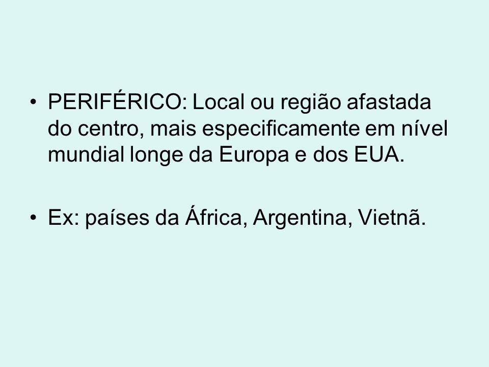 PERIFÉRICO: Local ou região afastada do centro, mais especificamente em nível mundial longe da Europa e dos EUA. Ex: países da África, Argentina, Viet