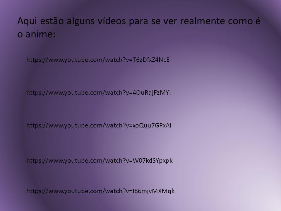 Aqui estão alguns vídeos para se ver realmente como é o anime: https://www.youtube.com/watch?v=T6zDfxZ4NcE https://www.youtube.com/watch?v=4OuRajFzMYI