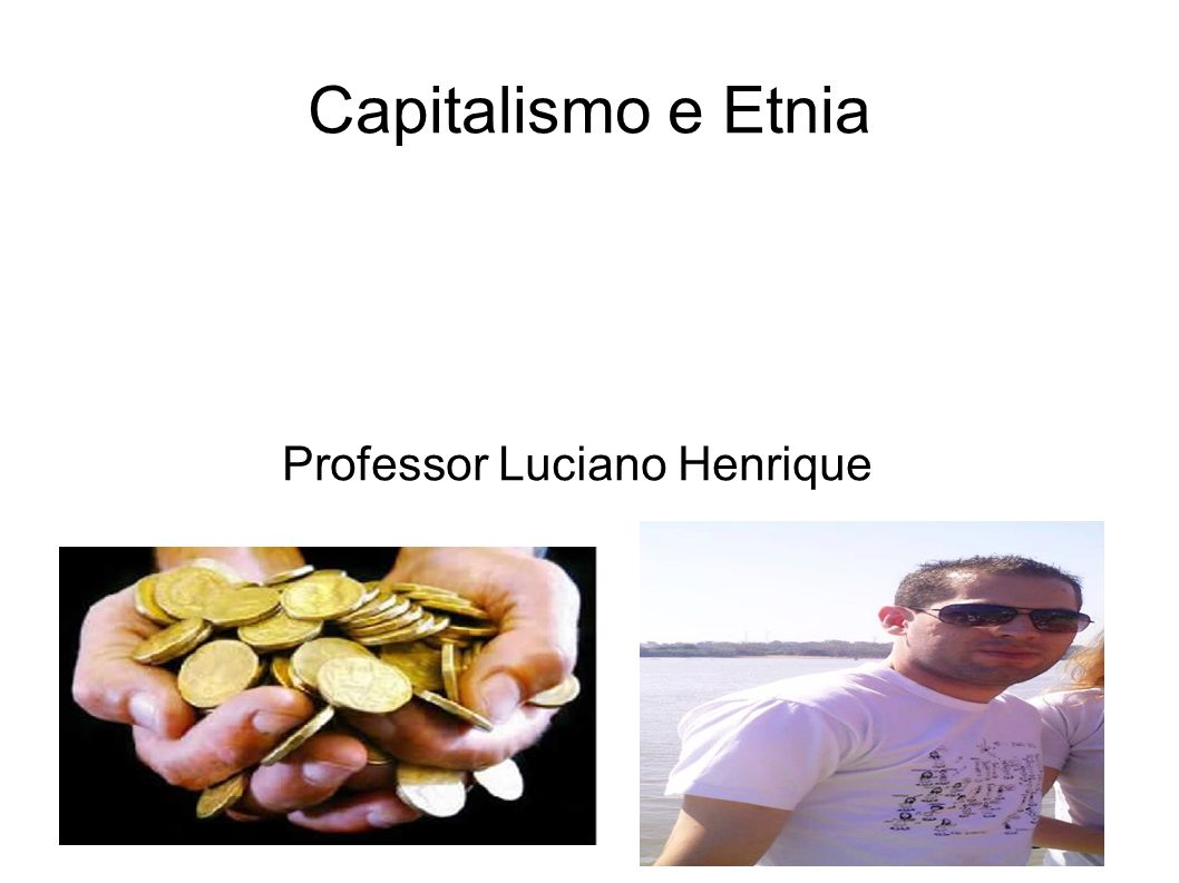 Capitalismo e Etnia Professor Luciano Henrique