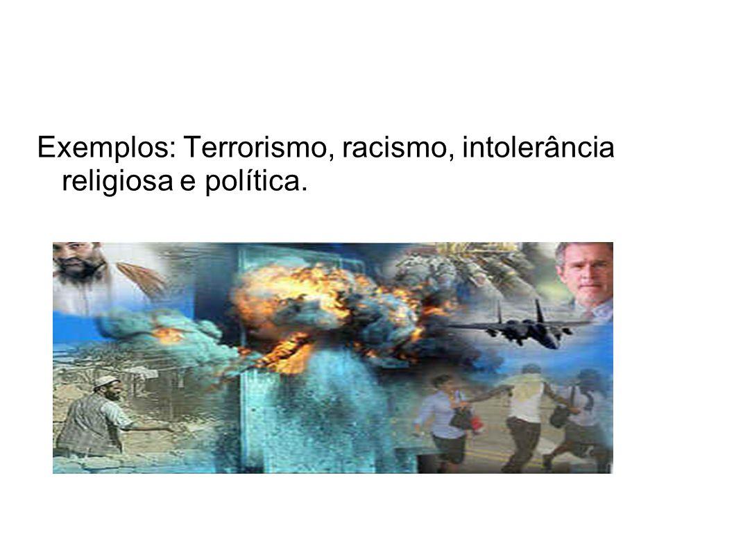 Exemplos: Terrorismo, racismo, intolerância religiosa e política.