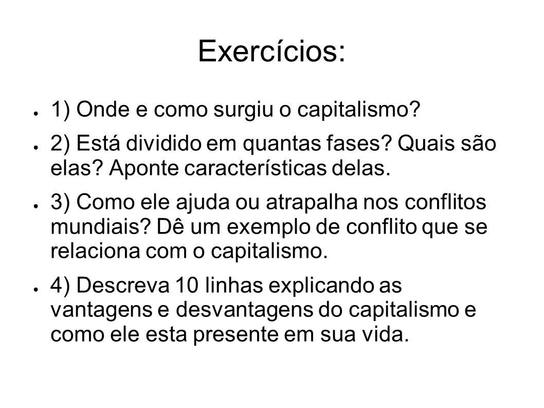 Exercícios: 1) Onde e como surgiu o capitalismo? 2) Está dividido em quantas fases? Quais são elas? Aponte características delas. 3) Como ele ajuda ou