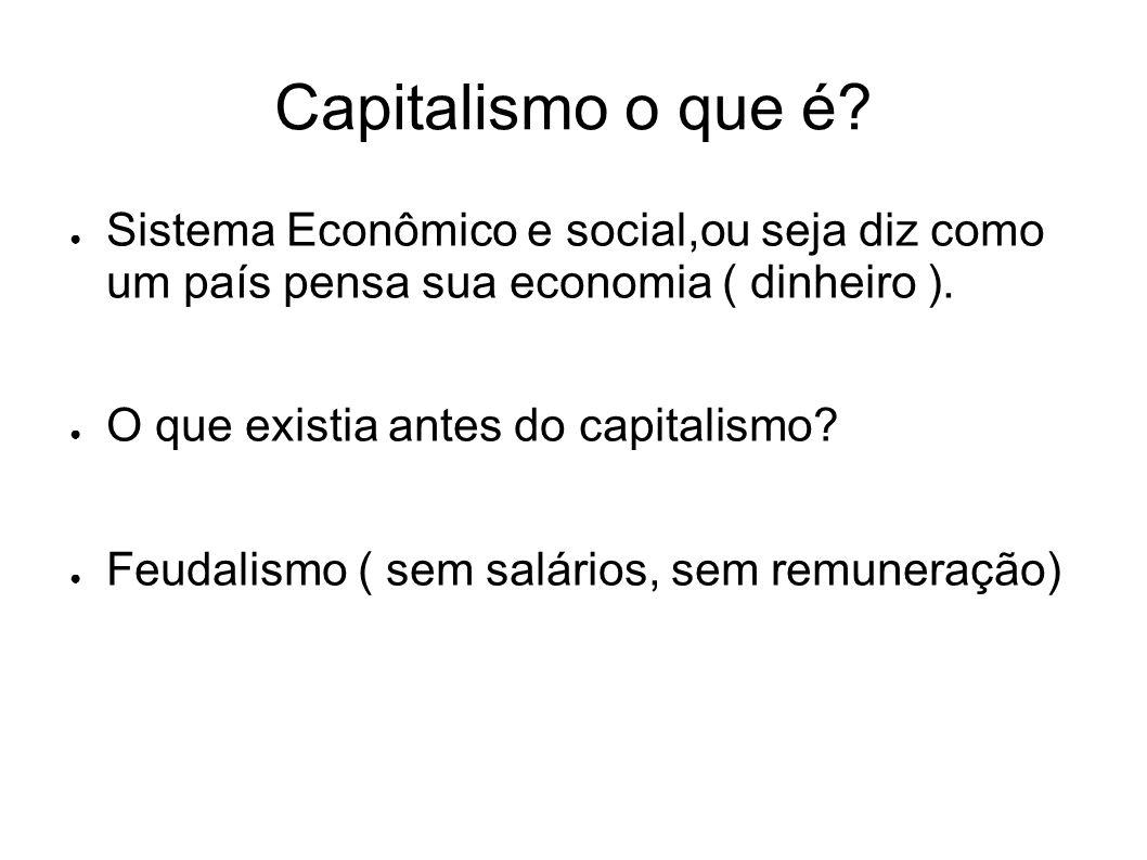 Capitalismo o que é? Sistema Econômico e social,ou seja diz como um país pensa sua economia ( dinheiro ). O que existia antes do capitalismo? Feudalis