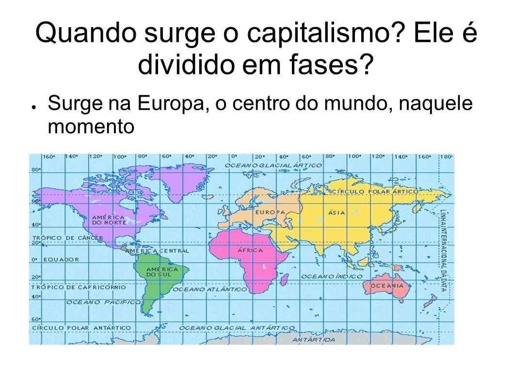 Quando surge o capitalismo? Ele é dividido em fases? Surge na Europa, o centro do mundo, naquele momento