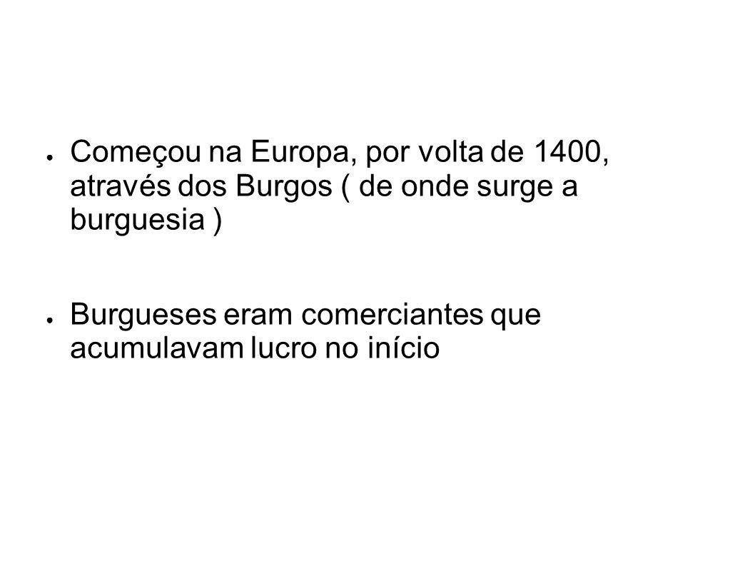 Começou na Europa, por volta de 1400, através dos Burgos ( de onde surge a burguesia ) Burgueses eram comerciantes que acumulavam lucro no início