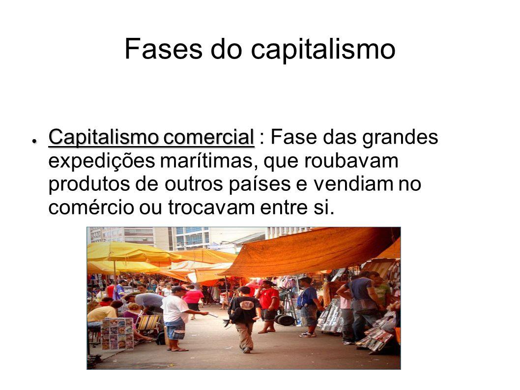 Fases do capitalismo Capitalismo comercial Capitalismo comercial : Fase das grandes expedições marítimas, que roubavam produtos de outros países e ven