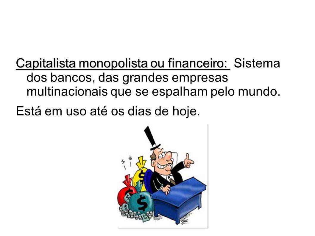 Capitalista monopolista ou financeiro: Capitalista monopolista ou financeiro: Sistema dos bancos, das grandes empresas multinacionais que se espalham
