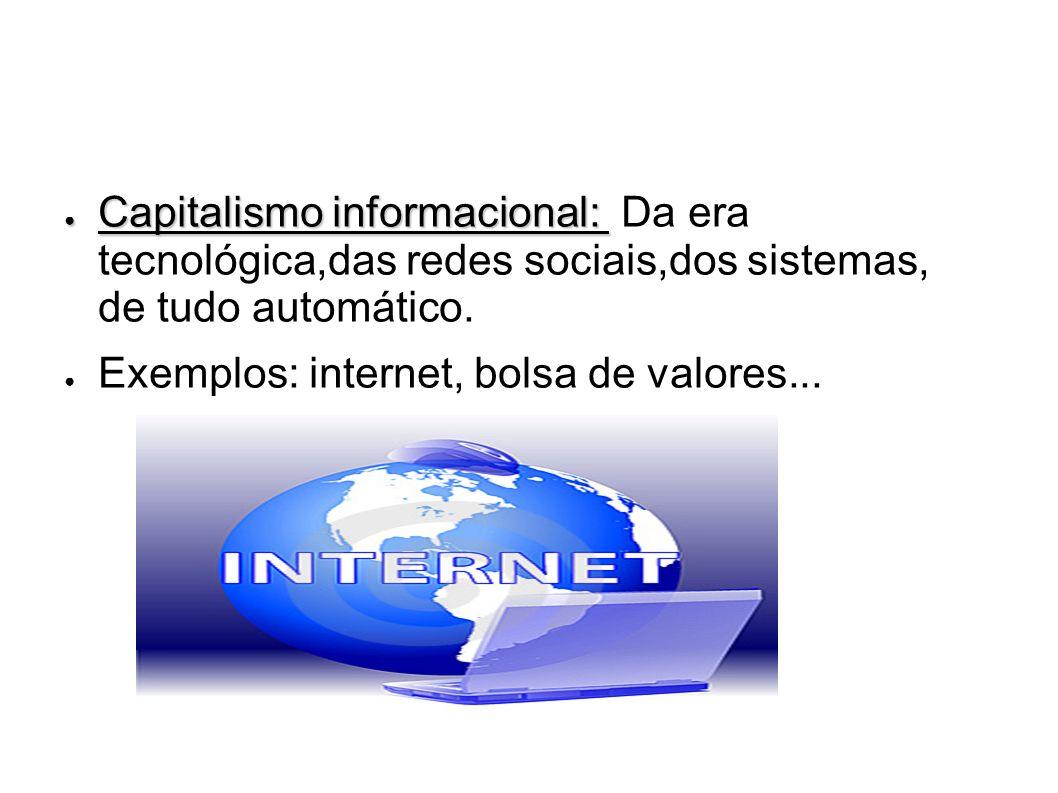 Capitalismo informacional: Capitalismo informacional: Da era tecnológica,das redes sociais,dos sistemas, de tudo automático. Exemplos: internet, bolsa
