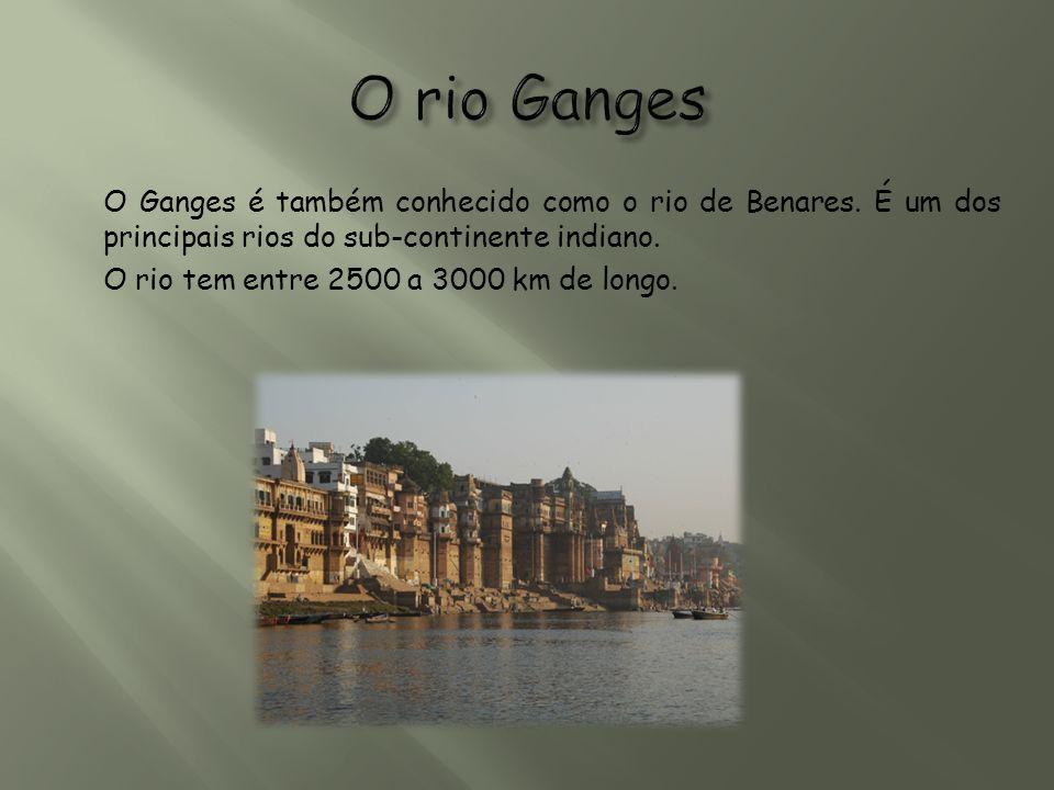 O Ganges é também conhecido como o rio de Benares. É um dos principais rios do sub-continente indiano. O rio tem entre 2500 a 3000 km de longo.